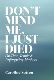 Don't Mind Me, I Just Died:  On Time, Tennis, and Unforgiving Mothers (cloth)
